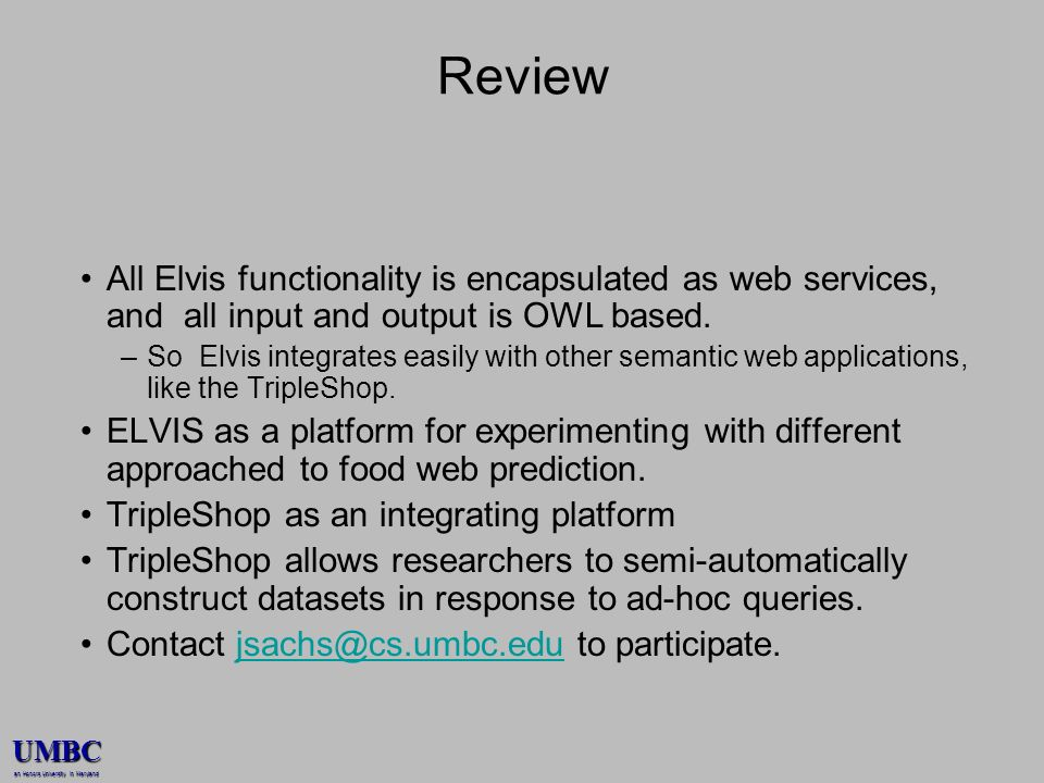 UMBC an Honors University in Maryland Review All Elvis functionality is encapsulated as web services, and all input and output is OWL based. –So Elvis
