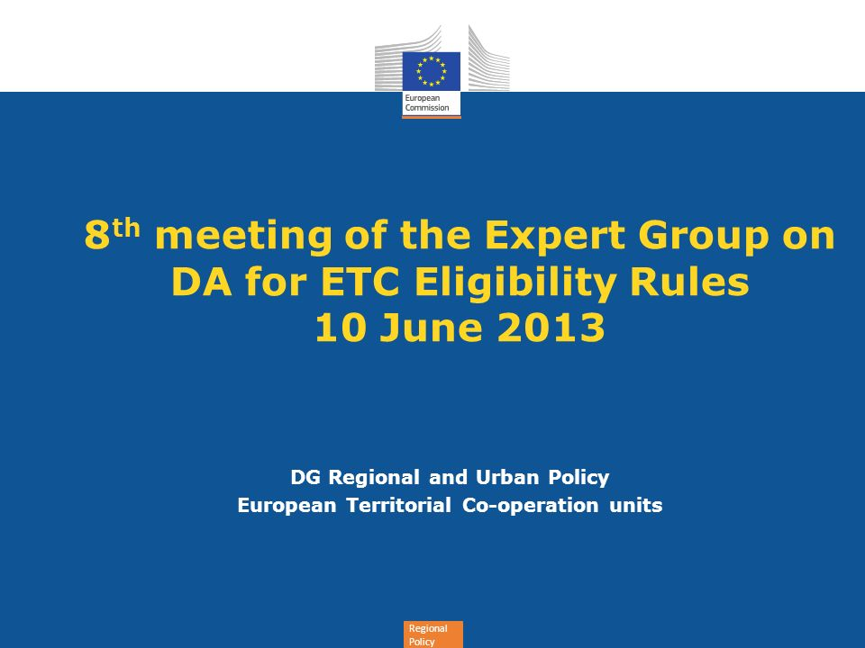 Regional Policy 8 th meeting of the Expert Group on DA for ETC Eligibility Rules 10 June 2013 DG Regional and Urban Policy European Territorial Co-operation units