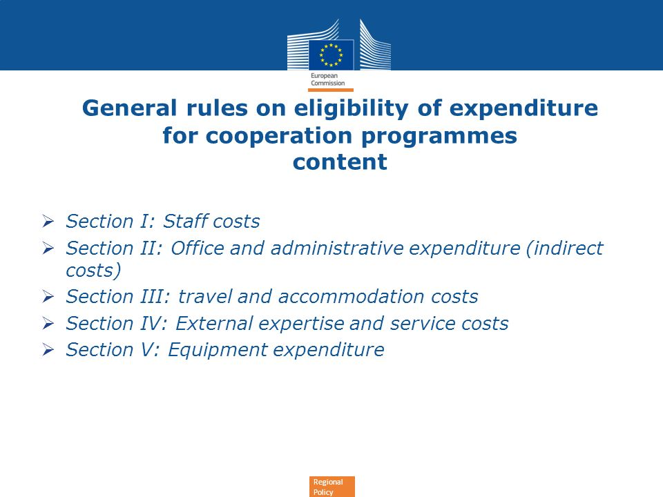 Regional Policy General rules on eligibility of expenditure for cooperation programmes content Section I: Staff costs Section II: Office and administrative expenditure (indirect costs) Section III: travel and accommodation costs Section IV: External expertise and service costs Section V: Equipment expenditure