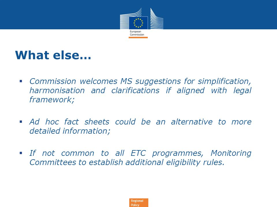 Regional Policy What else… Commission welcomes MS suggestions for simplification, harmonisation and clarifications if aligned with legal framework; Ad hoc fact sheets could be an alternative to more detailed information; If not common to all ETC programmes, Monitoring Committees to establish additional eligibility rules.