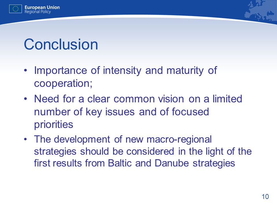 10 Conclusion Importance of intensity and maturity of cooperation; Need for a clear common vision on a limited number of key issues and of focused priorities The development of new macro-regional strategies should be considered in the light of the first results from Baltic and Danube strategies