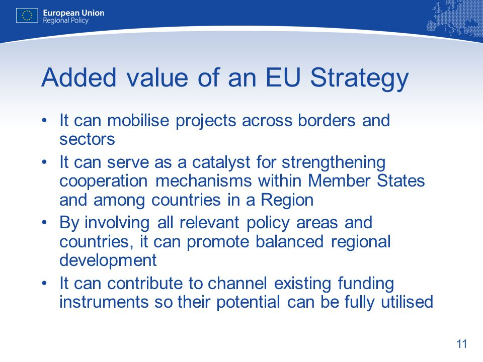 11 Added value of an EU Strategy It can mobilise projects across borders and sectors It can serve as a catalyst for strengthening cooperation mechanisms within Member States and among countries in a Region By involving all relevant policy areas and countries, it can promote balanced regional development It can contribute to channel existing funding instruments so their potential can be fully utilised