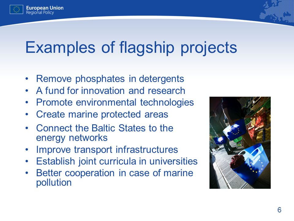 6 Examples of flagship projects Remove phosphates in detergents A fund for innovation and research Promote environmental technologies Create marine protected areas Connect the Baltic States to the energy networks Improve transport infrastructures Establish joint curricula in universities Better cooperation in case of marine pollution