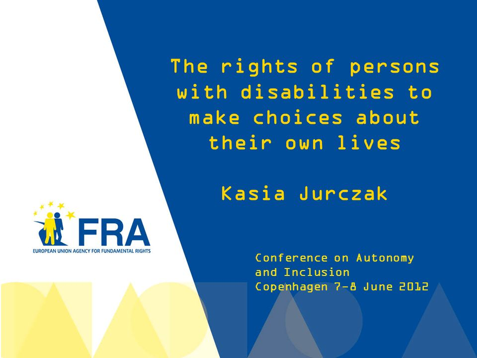 1 Conference on Autonomy and Inclusion Copenhagen 7-8 June 2012 The rights of persons with disabilities to make choices about their own lives Kasia Jurczak