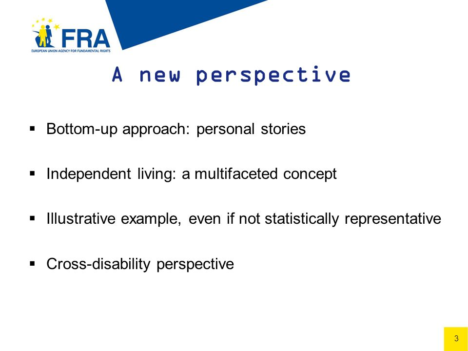 3 A new perspective Bottom-up approach: personal stories Independent living: a multifaceted concept Illustrative example, even if not statistically representative Cross-disability perspective 3