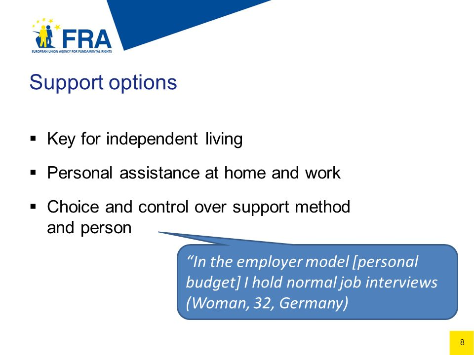 8 Support options Key for independent living Personal assistance at home and work Choice and control over support method and person In the employer model [personal budget] I hold normal job interviews (Woman, 32, Germany)