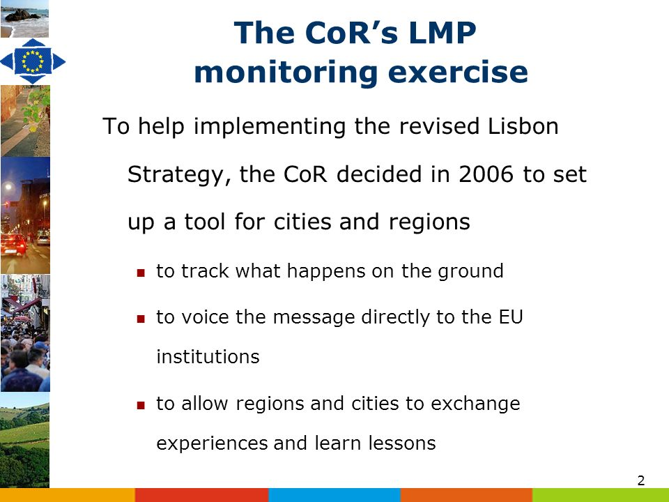 2 The CoRs LMP monitoring exercise To help implementing the revised Lisbon Strategy, the CoR decided in 2006 to set up a tool for cities and regions to track what happens on the ground to voice the message directly to the EU institutions to allow regions and cities to exchange experiences and learn lessons