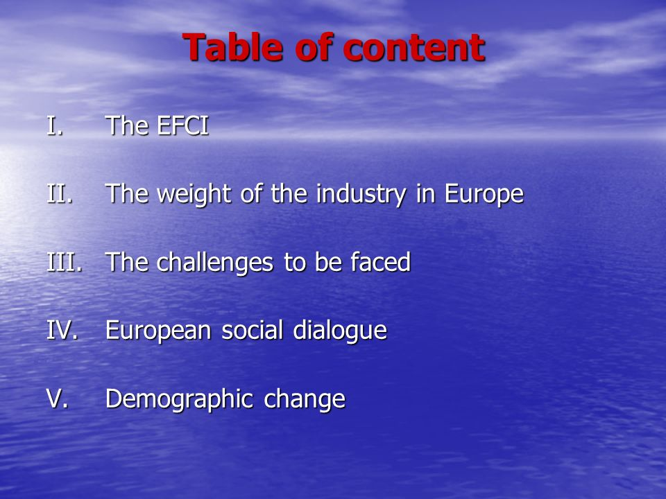 Table of content I. The EFCI II. The weight of the industry in Europe III. The challenges to be faced IV. European social dialogue V. Demographic chan