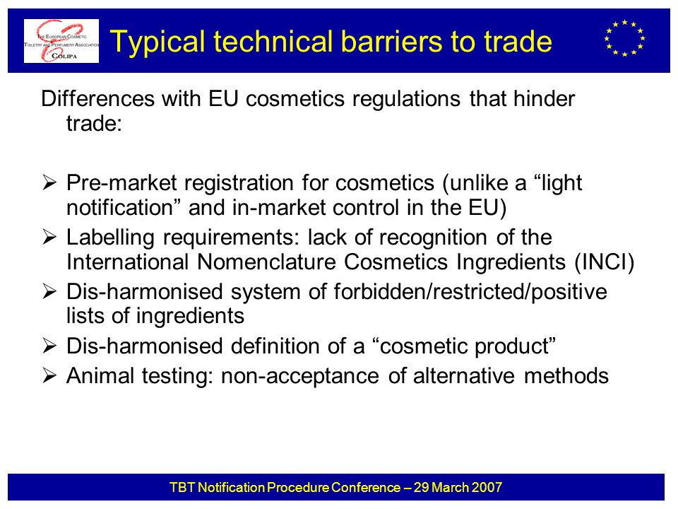 TBT Notification Procedure Conference – 29 March 2007 Typical technical barriers to trade Differences with EU cosmetics regulations that hinder trade: Pre-market registration for cosmetics (unlike a light notification and in-market control in the EU) Labelling requirements: lack of recognition of the International Nomenclature Cosmetics Ingredients (INCI) Dis-harmonised system of forbidden/restricted/positive lists of ingredients Dis-harmonised definition of a cosmetic product Animal testing: non-acceptance of alternative methods