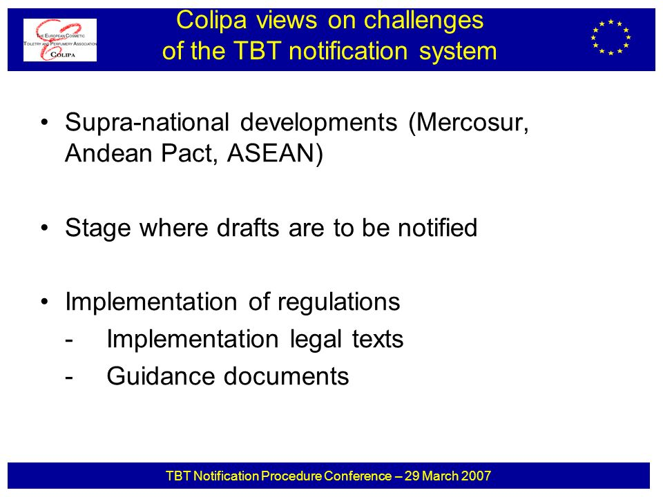 TBT Notification Procedure Conference – 29 March 2007 Supra-national developments (Mercosur, Andean Pact, ASEAN) Stage where drafts are to be notified Implementation of regulations -Implementation legal texts -Guidance documents Colipa views on challenges of the TBT notification system