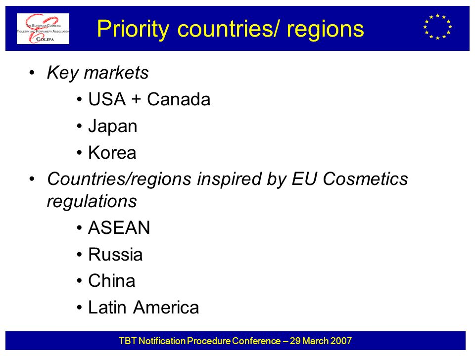 TBT Notification Procedure Conference – 29 March 2007 Key markets USA + Canada Japan Korea Countries/regions inspired by EU Cosmetics regulations ASEAN Russia China Latin America Priority countries/ regions