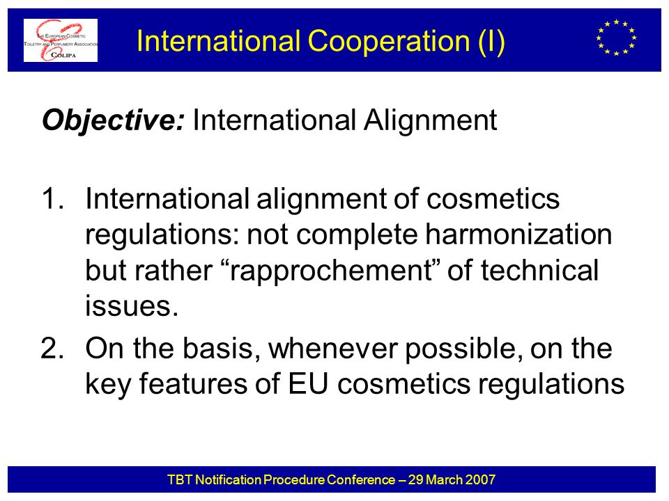 TBT Notification Procedure Conference – 29 March 2007 Objective: International Alignment 1.International alignment of cosmetics regulations: not complete harmonization but rather rapprochement of technical issues.
