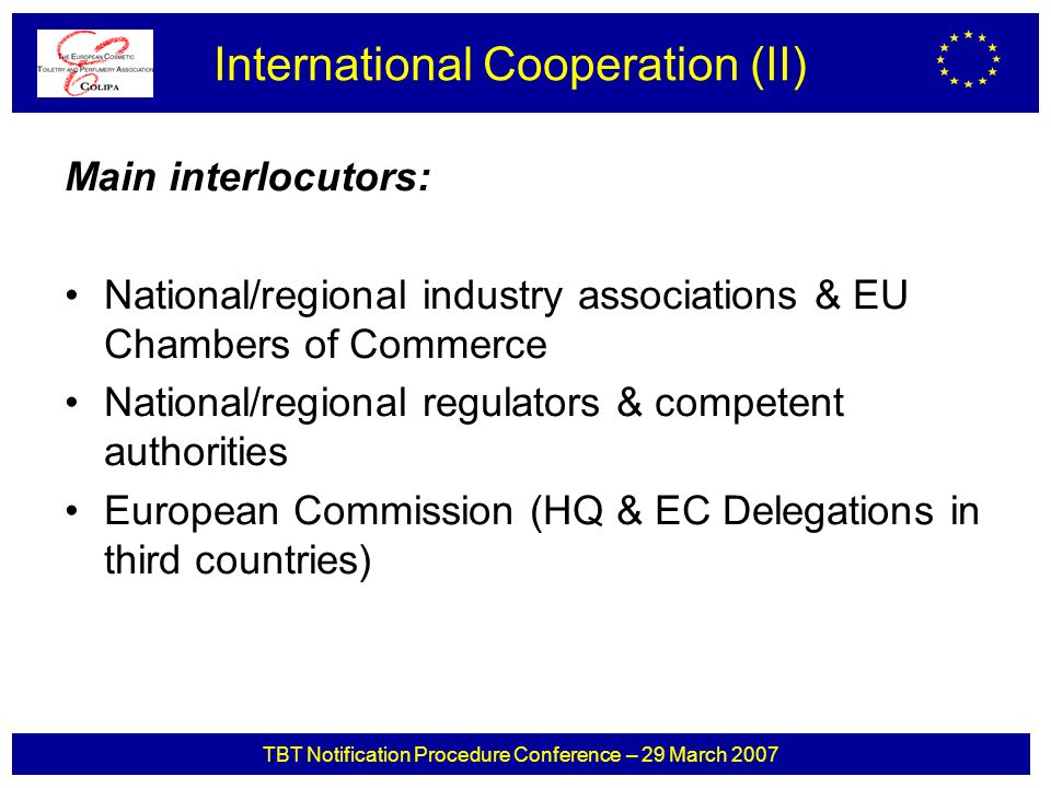 TBT Notification Procedure Conference – 29 March 2007 Main interlocutors: National/regional industry associations & EU Chambers of Commerce National/regional regulators & competent authorities European Commission (HQ & EC Delegations in third countries) International Cooperation (II)