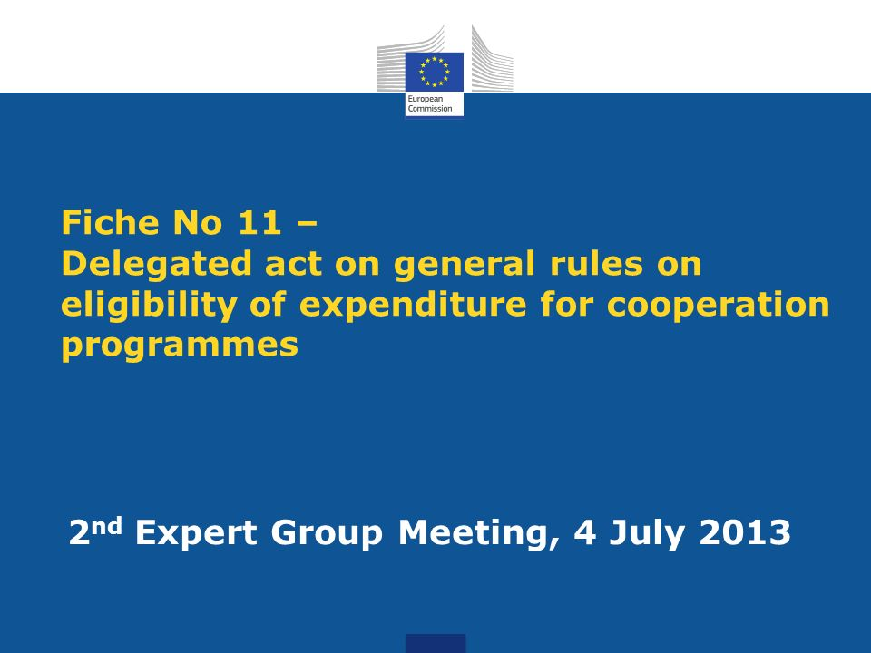 Fiche No 11 – Delegated act on general rules on eligibility of expenditure for cooperation programmes 2 nd Expert Group Meeting, 4 July 2013