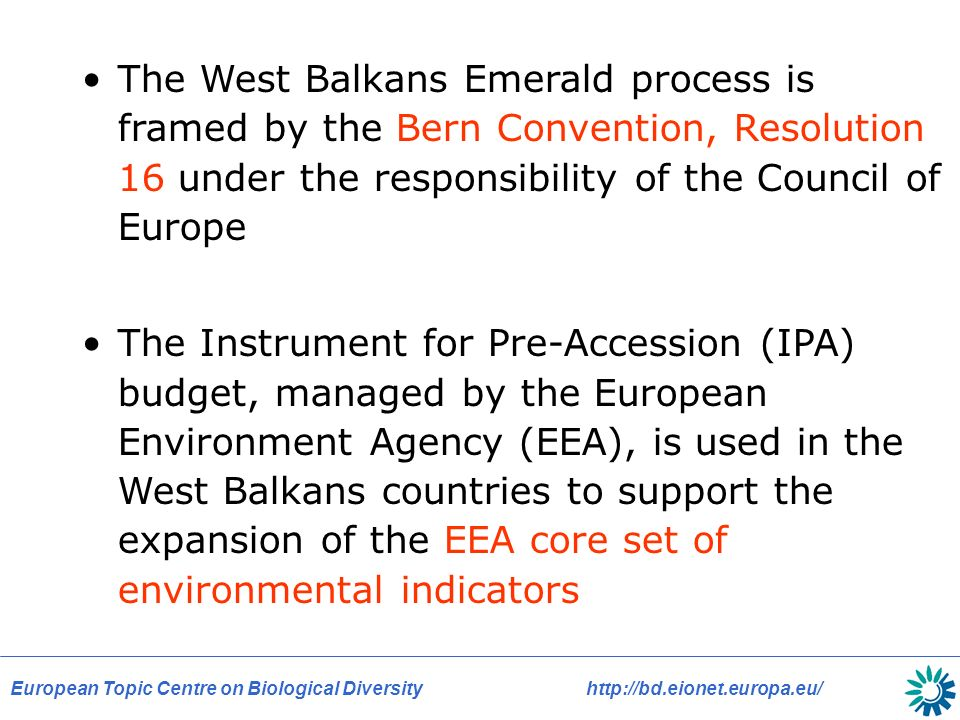 European Topic Centre on Biological Diversityhttp://bd.eionet.europa.eu/ The West Balkans Emerald process is framed by the Bern Convention, Resolution 16 under the responsibility of the Council of Europe The Instrument for Pre-Accession (IPA) budget, managed by the European Environment Agency (EEA), is used in the West Balkans countries to support the expansion of the EEA core set of environmental indicators