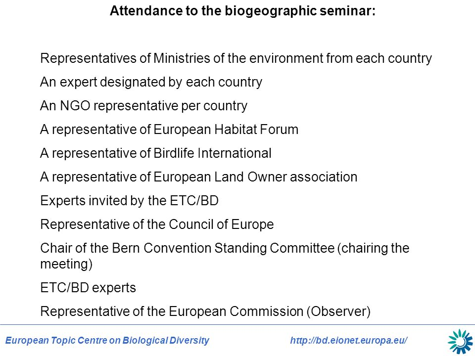 European Topic Centre on Biological Diversityhttp://bd.eionet.europa.eu/ Attendance to the biogeographic seminar: Representatives of Ministries of the environment from each country An expert designated by each country An NGO representative per country A representative of European Habitat Forum A representative of Birdlife International A representative of European Land Owner association Experts invited by the ETC/BD Representative of the Council of Europe Chair of the Bern Convention Standing Committee (chairing the meeting) ETC/BD experts Representative of the European Commission (Observer)