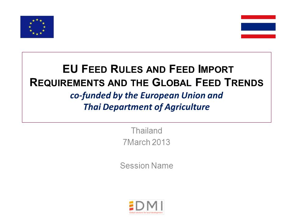 EU F EED R ULES AND F EED I MPORT R EQUIREMENTS AND THE G LOBAL F EED T RENDS co-funded by the European Union and Thai Department of Agriculture Thailand 7March 2013 Session Name