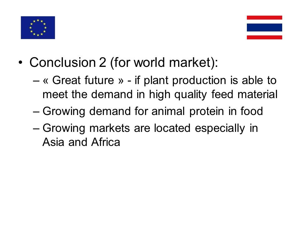 Conclusion 2 (for world market): –« Great future » - if plant production is able to meet the demand in high quality feed material –Growing demand for animal protein in food –Growing markets are located especially in Asia and Africa