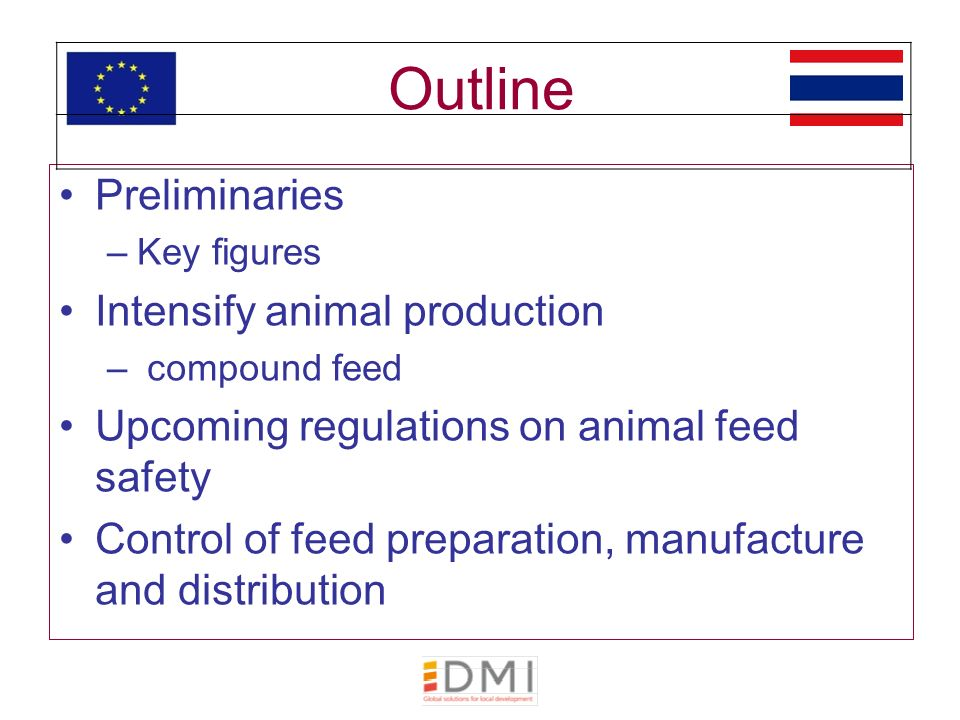 Outline Preliminaries –Key figures Intensify animal production – compound feed Upcoming regulations on animal feed safety Control of feed preparation, manufacture and distribution