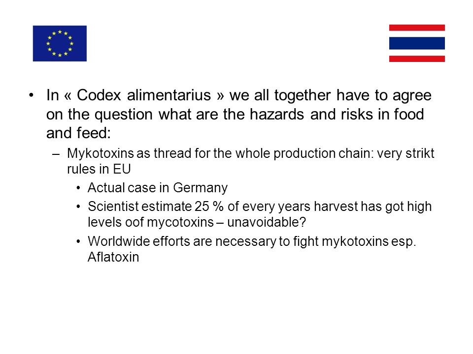In « Codex alimentarius » we all together have to agree on the question what are the hazards and risks in food and feed: –Mykotoxins as thread for the whole production chain: very strikt rules in EU Actual case in Germany Scientist estimate 25 % of every years harvest has got high levels oof mycotoxins – unavoidable.