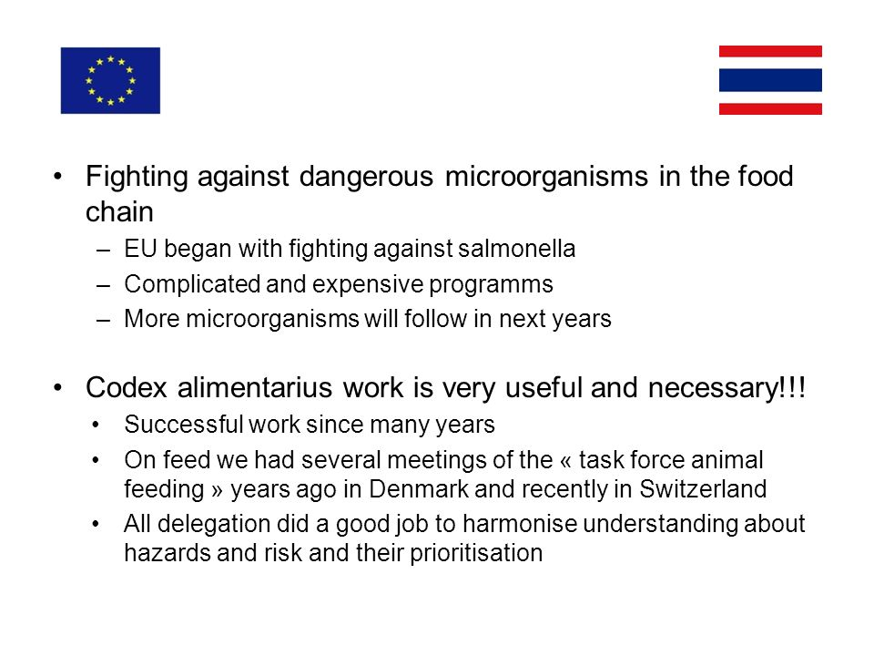 Fighting against dangerous microorganisms in the food chain –EU began with fighting against salmonella –Complicated and expensive programms –More microorganisms will follow in next years Codex alimentarius work is very useful and necessary!!.