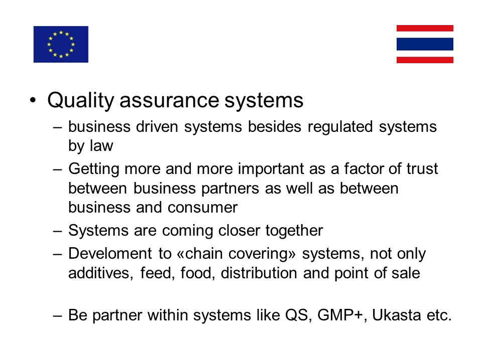 Quality assurance systems –business driven systems besides regulated systems by law –Getting more and more important as a factor of trust between business partners as well as between business and consumer –Systems are coming closer together –Develoment to «chain covering» systems, not only additives, feed, food, distribution and point of sale –Be partner within systems like QS, GMP+, Ukasta etc.