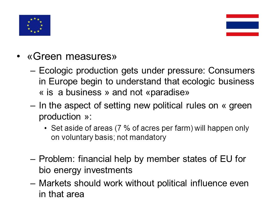 «Green measures» –Ecologic production gets under pressure: Consumers in Europe begin to understand that ecologic business « is a business » and not «paradise» –In the aspect of setting new political rules on « green production »: Set aside of areas (7 % of acres per farm) will happen only on voluntary basis; not mandatory –Problem: financial help by member states of EU for bio energy investments –Markets should work without political influence even in that area