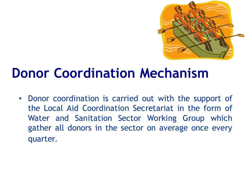 Donor Coordination Mechanism Donor coordination is carried out with the support of the Local Aid Coordination Secretariat in the form of Water and San