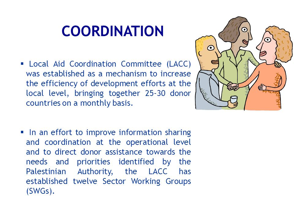 COORDINATION Local Aid Coordination Committee (LACC) was established as a mechanism to increase the efficiency of development efforts at the local lev