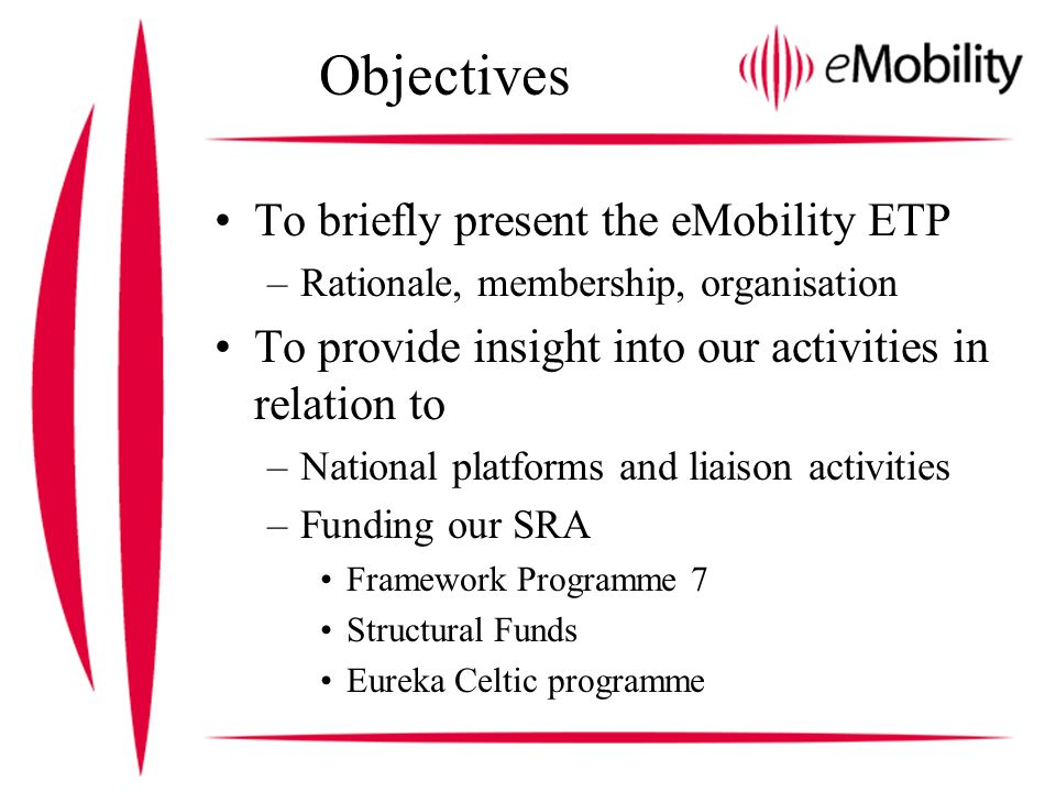 Objectives To briefly present the eMobility ETP –Rationale, membership, organisation To provide insight into our activities in relation to –National platforms and liaison activities –Funding our SRA Framework Programme 7 Structural Funds Eureka Celtic programme