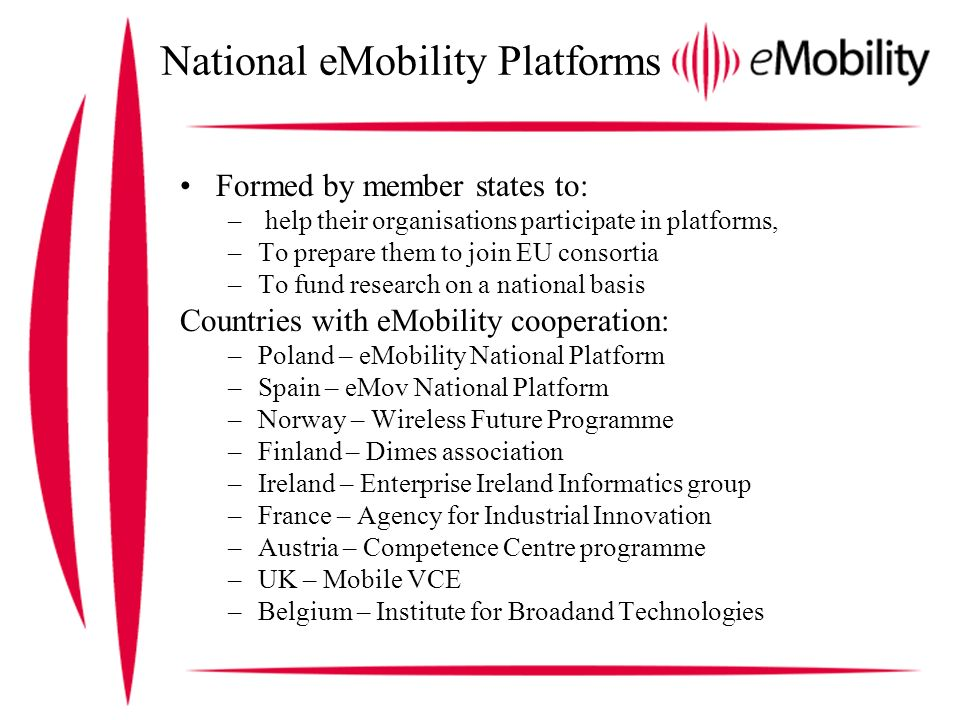 National eMobility Platforms Formed by member states to: – help their organisations participate in platforms, –To prepare them to join EU consortia –To fund research on a national basis Countries with eMobility cooperation: –Poland – eMobility National Platform –Spain – eMov National Platform –Norway – Wireless Future Programme –Finland – Dimes association –Ireland – Enterprise Ireland Informatics group –France – Agency for Industrial Innovation –Austria – Competence Centre programme –UK – Mobile VCE –Belgium – Institute for Broadand Technologies