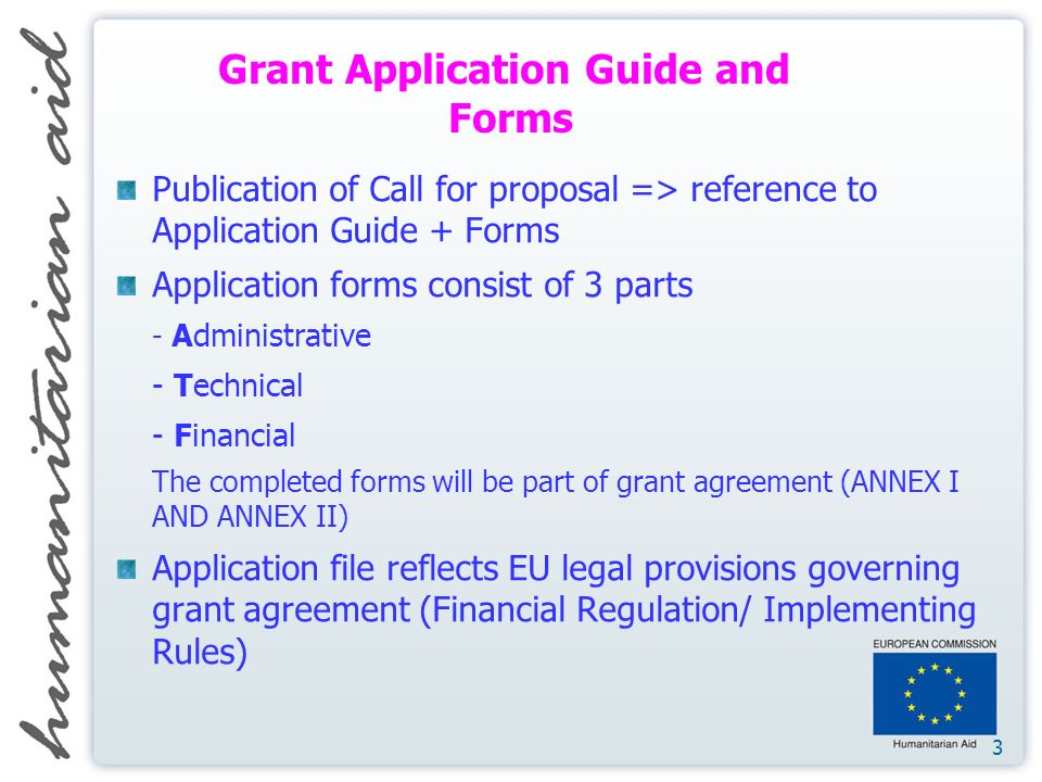 3 Publication of Call for proposal => reference to Application Guide + Forms Application forms consist of 3 parts - Administrative - Technical - Financial The completed forms will be part of grant agreement (ANNEX I AND ANNEX II) Application file reflects EU legal provisions governing grant agreement (Financial Regulation/ Implementing Rules) Grant Application Guide and Forms