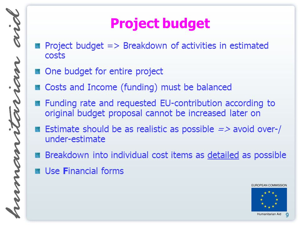 9 Project budget Project budget => Breakdown of activities in estimated costs One budget for entire project Costs and Income (funding) must be balanced Funding rate and requested EU-contribution according to original budget proposal cannot be increased later on Estimate should be as realistic as possible => avoid over-/ under-estimate Breakdown into individual cost items as detailed as possible Use Financial forms
