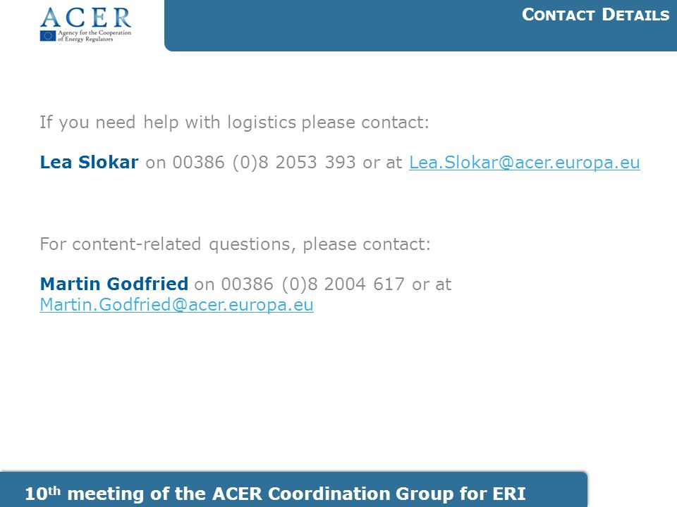 10 th meeting of the ACER Coordination Group for ERI C ONTACT D ETAILS If you need help with logistics please contact: Lea Slokar on (0) or at For content-related questions, please contact: Martin Godfried on (0) or at