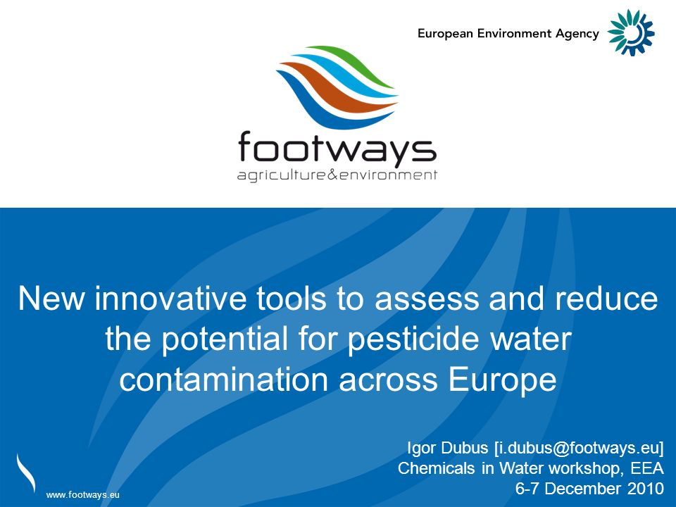 Adresse adresse www.footways.eu New innovative tools to assess and reduce the potential for pesticide water contamination across Europe Igor Dubus [i.dubus@footways.eu] Chemicals in Water workshop, EEA 6-7 December 2010