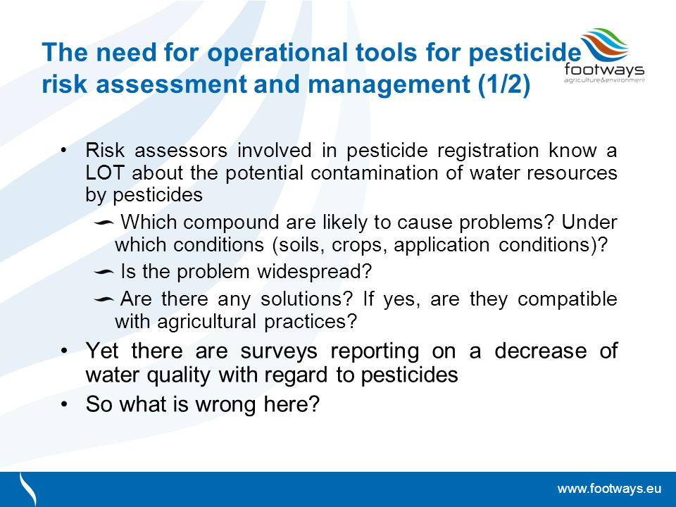 www.footways.eu The need for operational tools for pesticide risk assessment and management (1/2) Risk assessors involved in pesticide registration know a LOT about the potential contamination of water resources by pesticides Which compound are likely to cause problems.