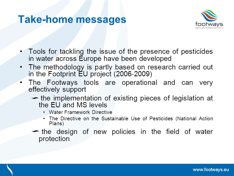 www.footways.eu Take-home messages Tools for tackling the issue of the presence of pesticides in water across Europe have been developed The methodology is partly based on research carried out in the Footprint EU project (2006-2009) The Footways tools are operational and can very effectively support the implementation of existing pieces of legislation at the EU and MS levels Water Framework Directive The Directive on the Sustainable Use of Pesticides (National Action Plans) the design of new policies in the field of water protection