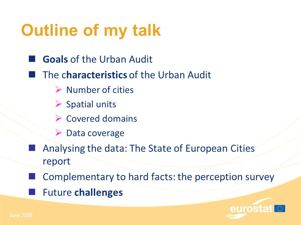 June 2008 Outline of my talk Goals of the Urban Audit The characteristics of the Urban Audit Number of cities Spatial units Covered domains Data coverage Analysing the data: The State of European Cities report Complementary to hard facts: the perception survey Future challenges