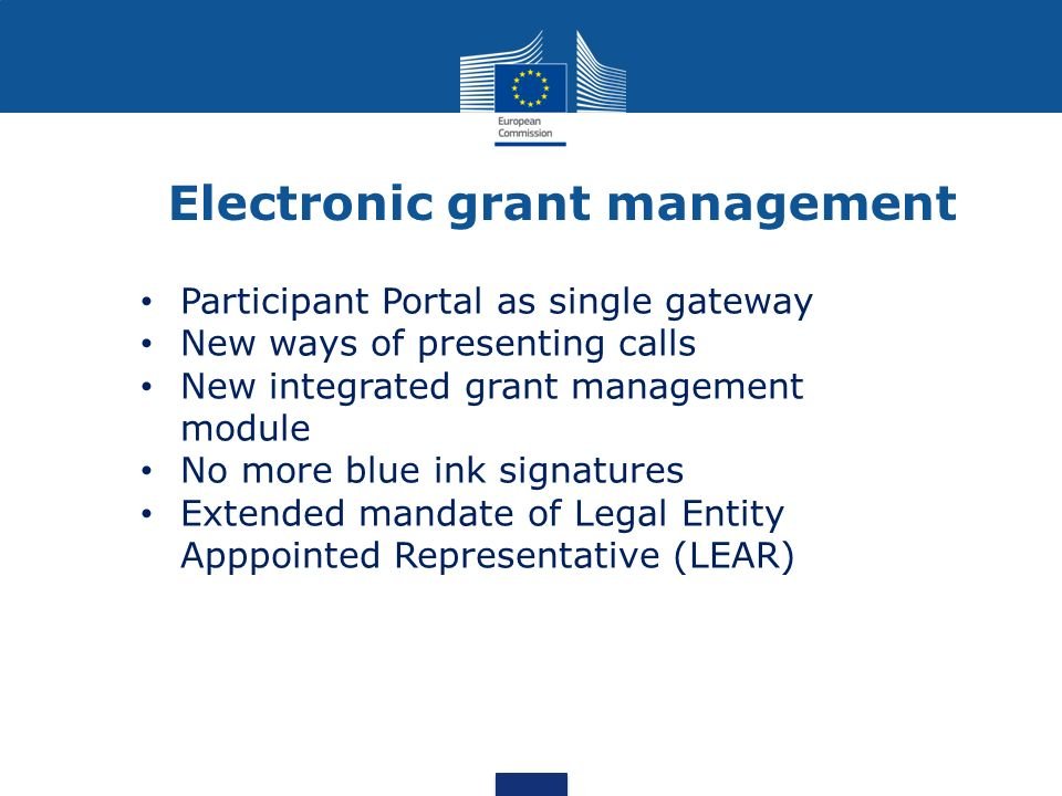 Electronic grant management Participant Portal as single gateway New ways of presenting calls New integrated grant management module No more blue ink