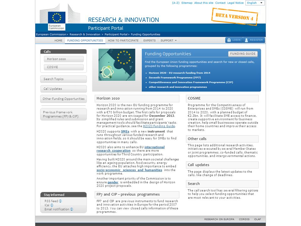 Search Topics Other Funding Opportunities Call Updates Calls Horizon 2020 COSME Stay informed RSS feed iCal Email notification Previous Framework Programmes (FP7 & CIP) Horizon 2020 Horizon 2020 is the new EU funding programme for research and innovation running from 2014 to 2020 with a 70 billion budget.