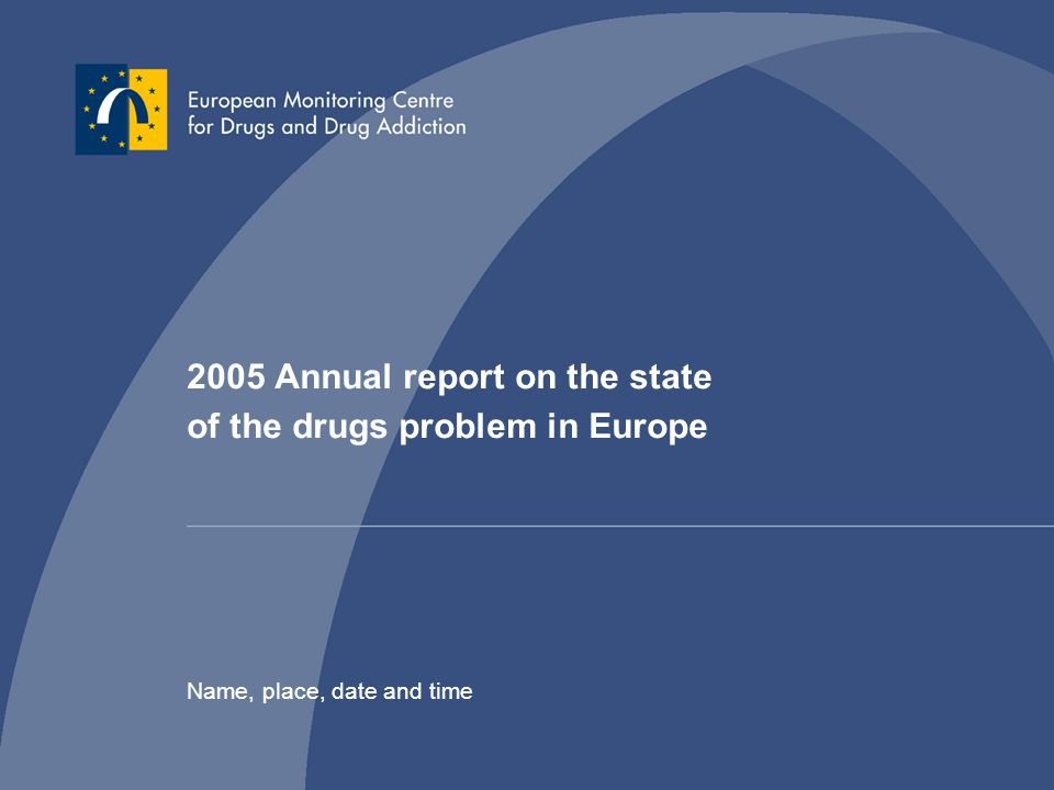 2005 Annual report on the state of the drugs problem in Europe Name, place, date and time