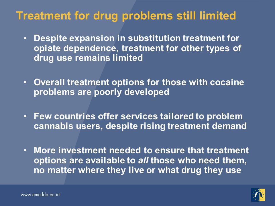 Treatment for drug problems still limited Despite expansion in substitution treatment for opiate dependence, treatment for other types of drug use remains limited Overall treatment options for those with cocaine problems are poorly developed Few countries offer services tailored to problem cannabis users, despite rising treatment demand More investment needed to ensure that treatment options are available to all those who need them, no matter where they live or what drug they use