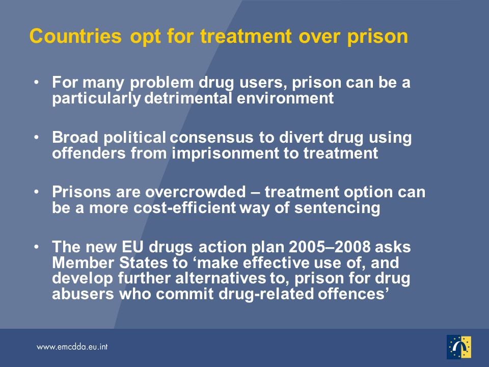 Countries opt for treatment over prison For many problem drug users, prison can be a particularly detrimental environment Broad political consensus to divert drug using offenders from imprisonment to treatment Prisons are overcrowded – treatment option can be a more cost-efficient way of sentencing The new EU drugs action plan 2005–2008 asks Member States to make effective use of, and develop further alternatives to, prison for drug abusers who commit drug-related offences