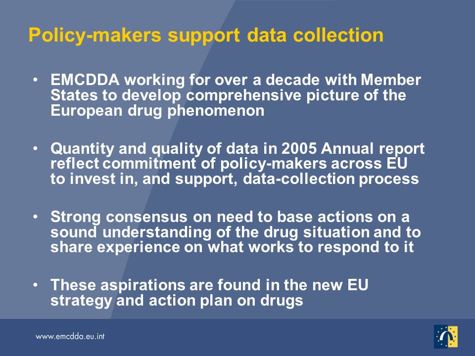 Policy-makers support data collection EMCDDA working for over a decade with Member States to develop comprehensive picture of the European drug phenomenon Quantity and quality of data in 2005 Annual report reflect commitment of policy-makers across EU to invest in, and support, data-collection process Strong consensus on need to base actions on a sound understanding of the drug situation and to share experience on what works to respond to it These aspirations are found in the new EU strategy and action plan on drugs