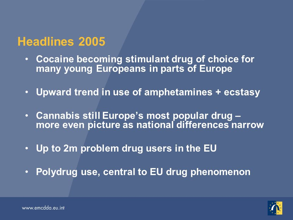 Headlines 2005 Cocaine becoming stimulant drug of choice for many young Europeans in parts of Europe Upward trend in use of amphetamines + ecstasy Cannabis still Europes most popular drug – more even picture as national differences narrow Up to 2m problem drug users in the EU Polydrug use, central to EU drug phenomenon