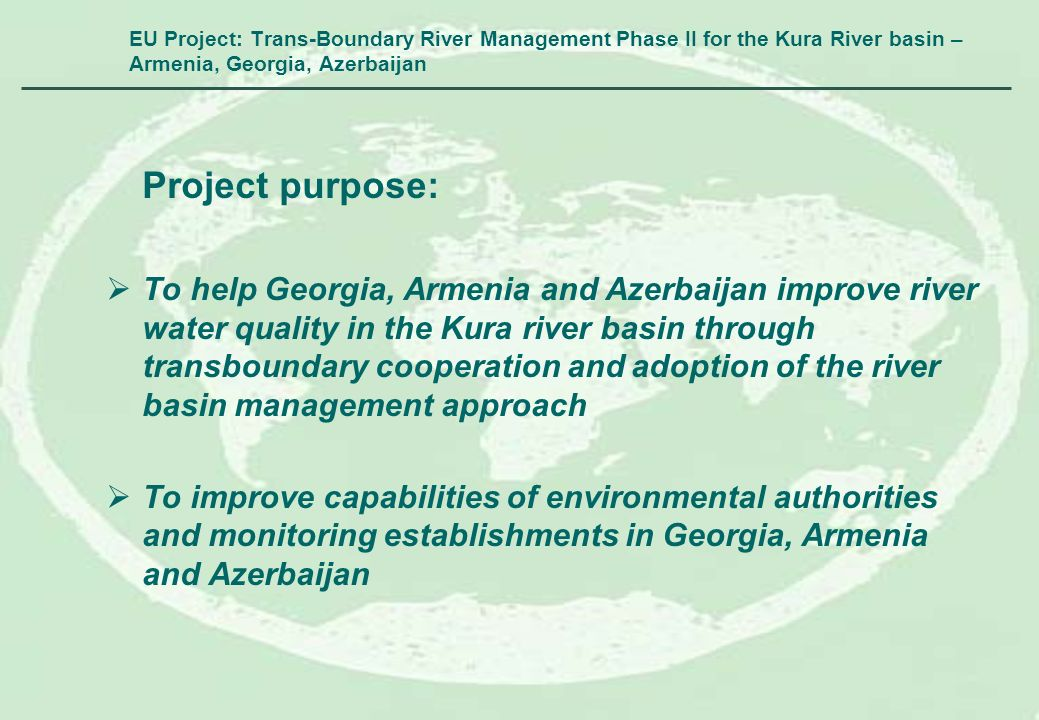 EU Project: Trans-Boundary River Management Phase II for the Kura River basin – Armenia, Georgia, Azerbaijan Project purpose: To help Georgia, Armenia