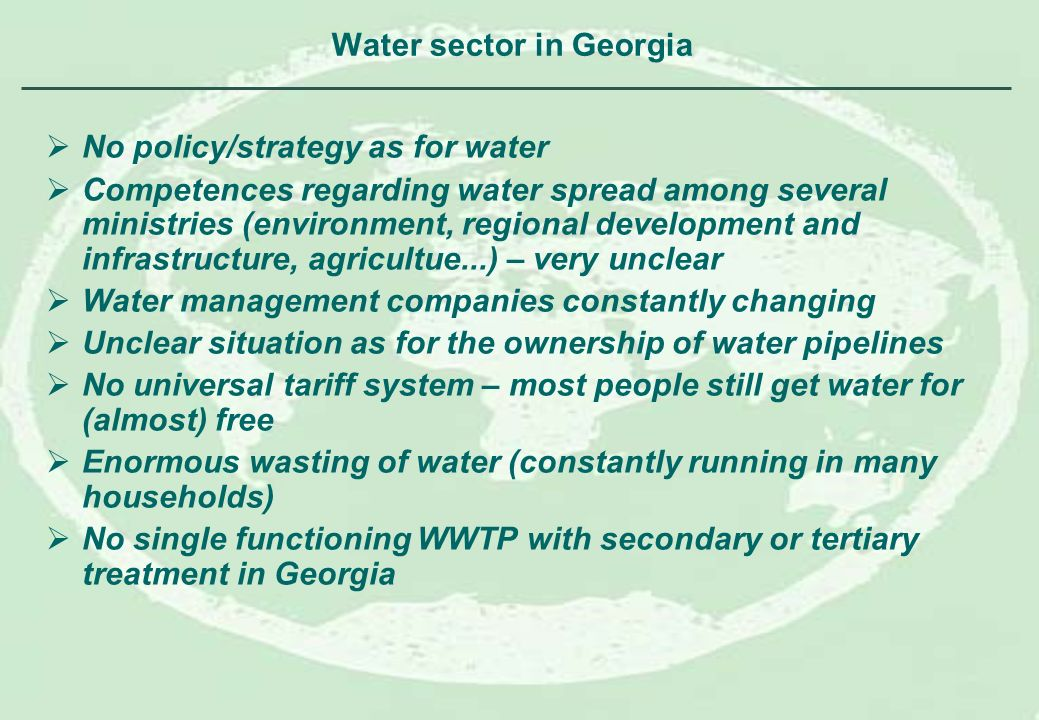 Water sector in Georgia No policy/strategy as for water Competences regarding water spread among several ministries (environment, regional development