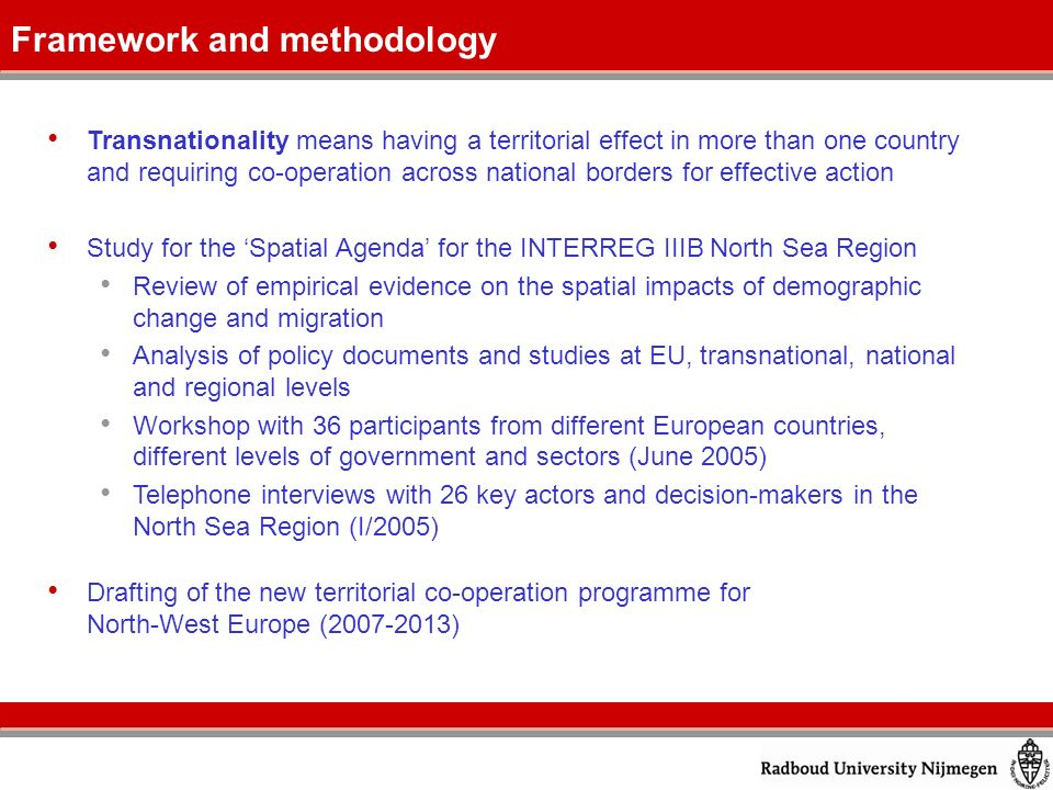 Transnationality means having a territorial effect in more than one country and requiring co-operation across national borders for effective action Study for the Spatial Agenda for the INTERREG IIIB North Sea Region Review of empirical evidence on the spatial impacts of demographic change and migration Analysis of policy documents and studies at EU, transnational, national and regional levels Workshop with 36 participants from different European countries, different levels of government and sectors (June 2005) Telephone interviews with 26 key actors and decision-makers in the North Sea Region (I/2005) Drafting of the new territorial co-operation programme for North-West Europe (2007-2013) Framework and methodology