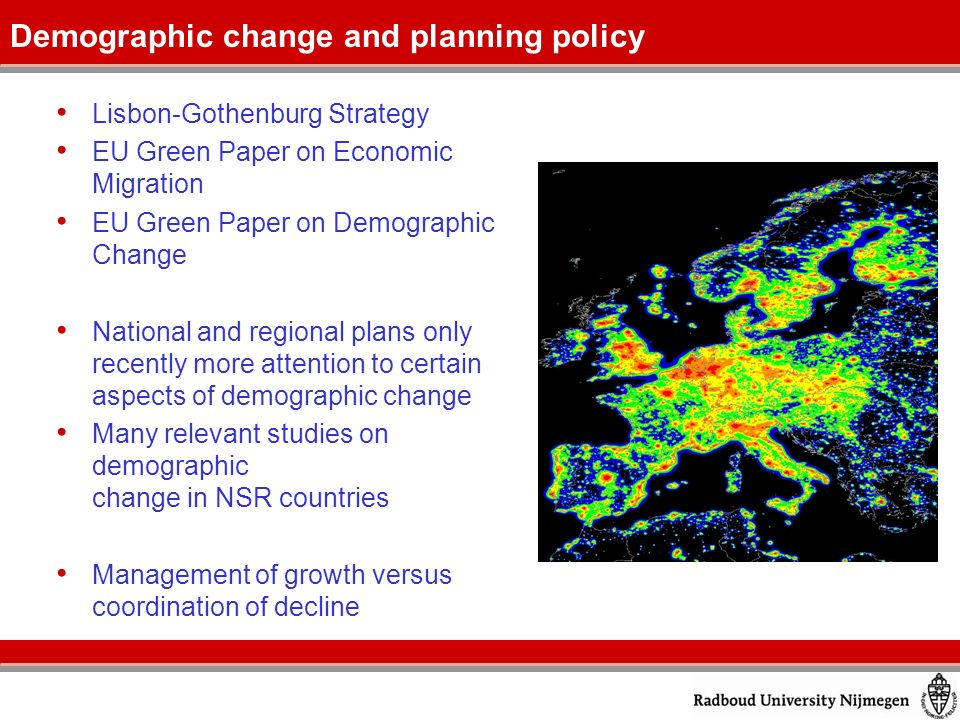 Lisbon-Gothenburg Strategy EU Green Paper on Economic Migration EU Green Paper on Demographic Change National and regional plans only recently more attention to certain aspects of demographic change Many relevant studies on demographic change in NSR countries Management of growth versus coordination of decline Demographic change and planning policy