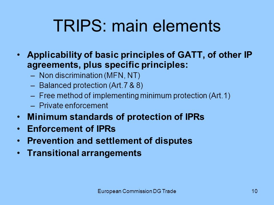 European Commission DG Trade10 TRIPS: main elements Applicability of basic principles of GATT, of other IP agreements, plus specific principles: –Non discrimination (MFN, NT) –Balanced protection (Art.7 & 8) –Free method of implementing minimum protection (Art.1) –Private enforcement Minimum standards of protection of IPRs Enforcement of IPRs Prevention and settlement of disputes Transitional arrangements